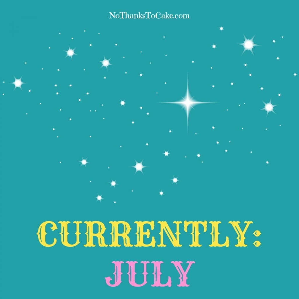 Currently: July | No Thanks to Cake