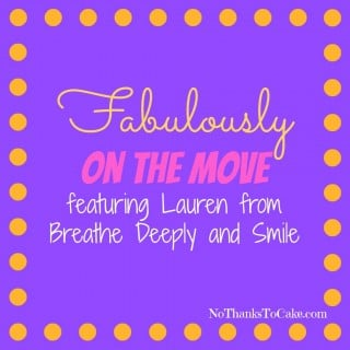 Fabulously on the Move featuring Lauren from Breathe Deeply and Smile | No Thanks to Cake