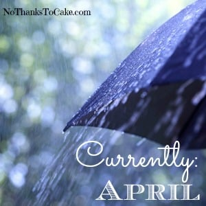 Currently April | No Thanks to Cake