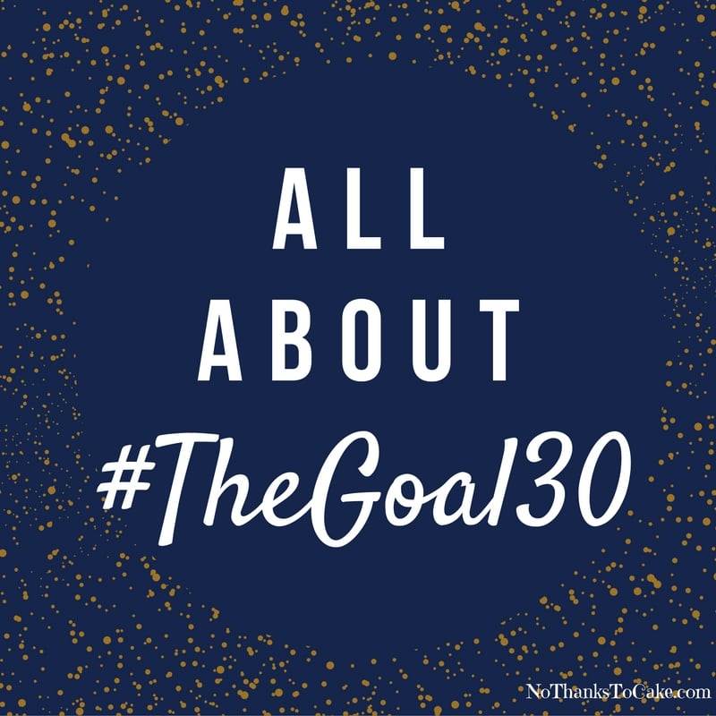 All About #TheGoal30 | No Thanks to Cake