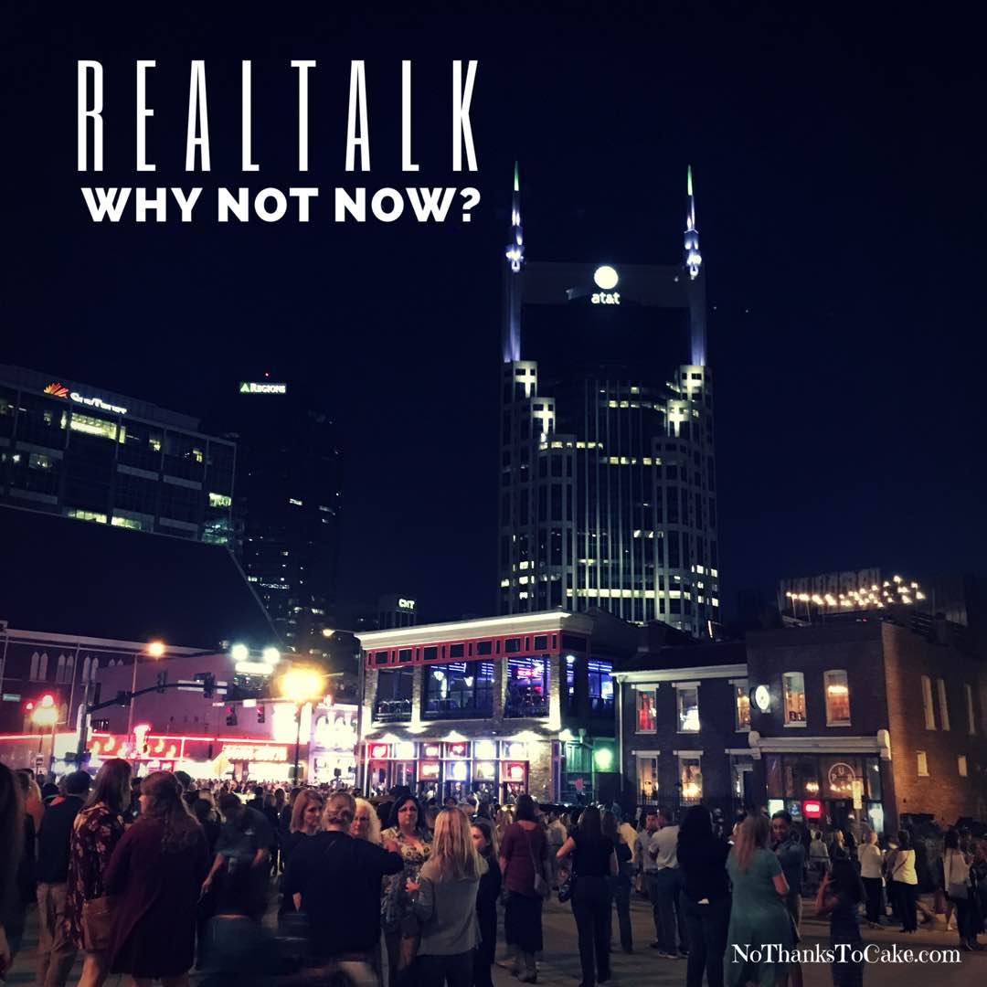 Real Talk:  Why Not Now? | No Thanks to Cake